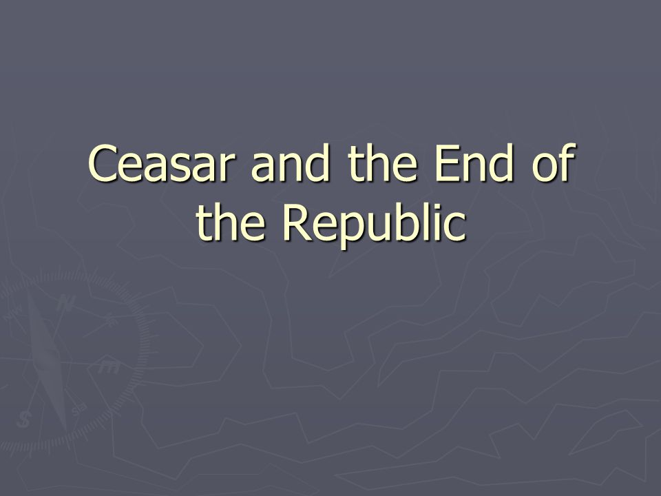 Ceasar and the End of the Republic