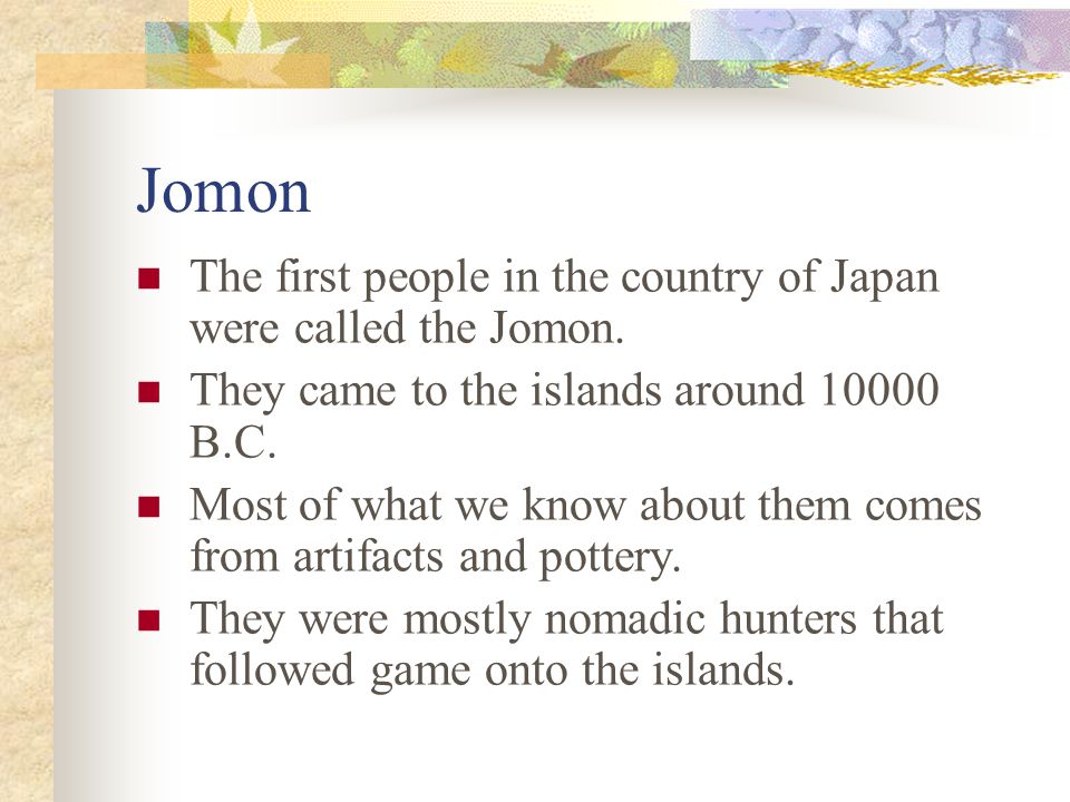 Jomon The first people in the country of Japan were called the Jomon.
