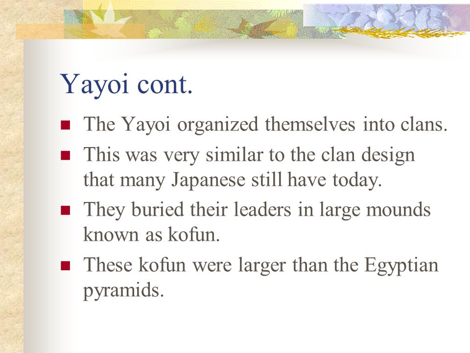 Yayoi cont. The Yayoi organized themselves into clans. This was very similar to the clan design that many Japanese still have today. They buried their