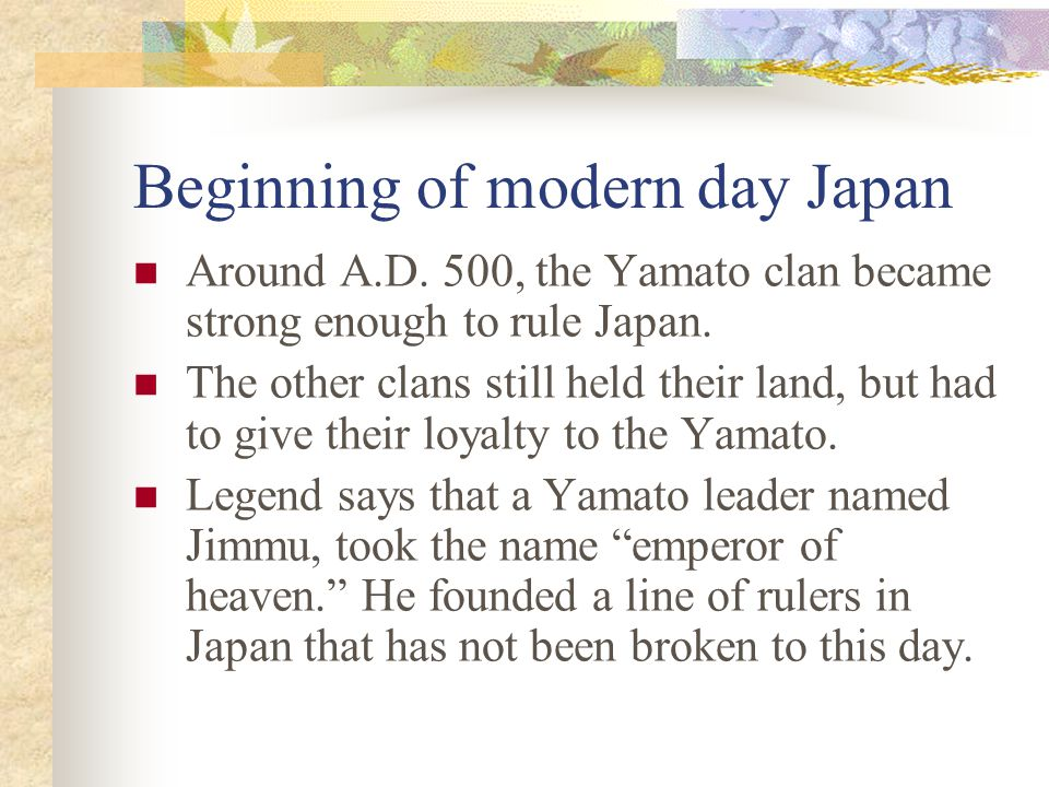 Beginning of modern day Japan Around A.D. 500, the Yamato clan became strong enough to rule Japan.