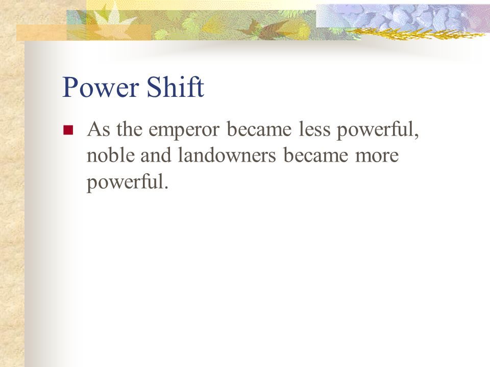 Power Shift As the emperor became less powerful, noble and landowners became more powerful.