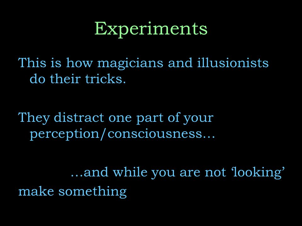 Experiments This is how magicians and illusionists do their tricks.