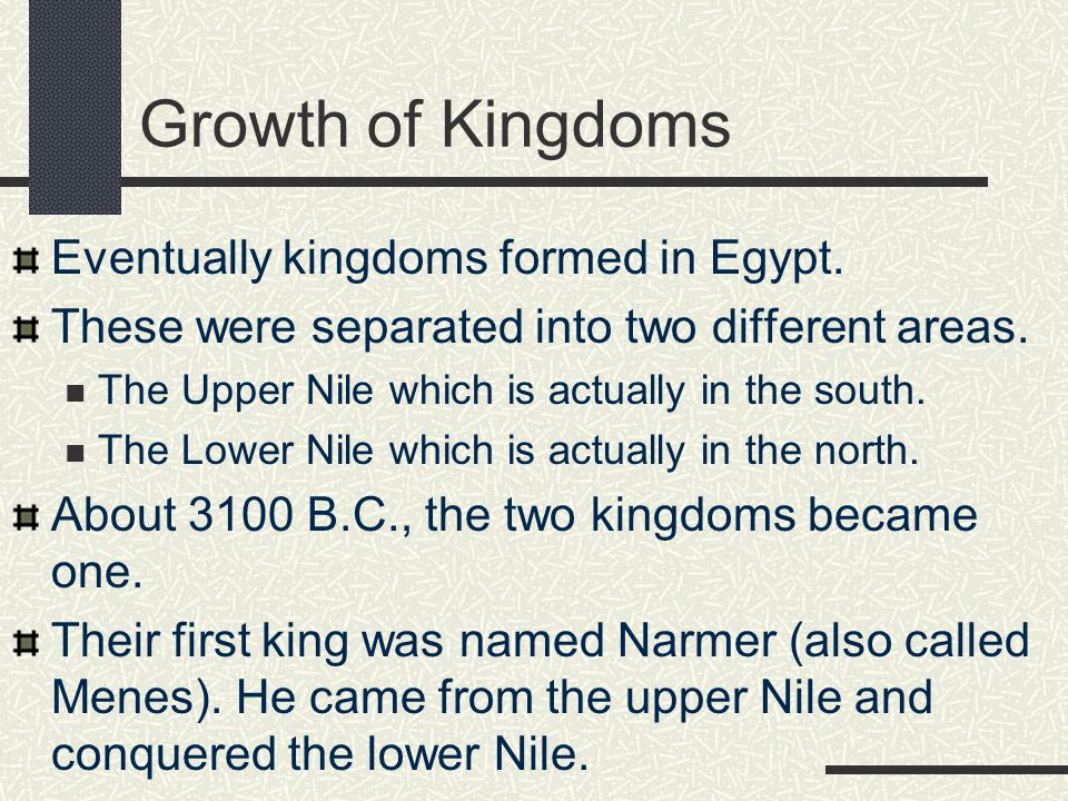 Growth of Kingdoms Eventually kingdoms formed in Egypt. These were separated into two different areas. The Upper Nile which is actually in the south.