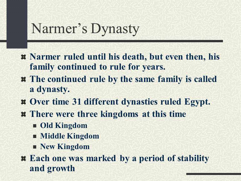 Narmer's Dynasty Narmer ruled until his death, but even then, his family continued to rule for years. The continued rule by the same family is called
