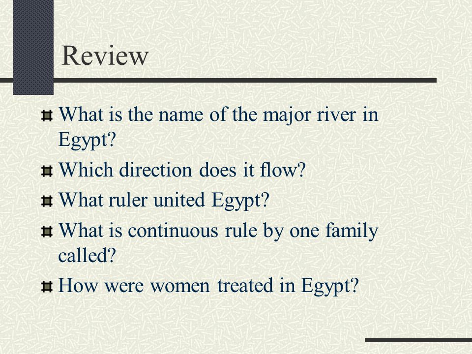 Review What is the name of the major river in Egypt? Which direction does it flow? What ruler united Egypt? What is continuous rule by one family call