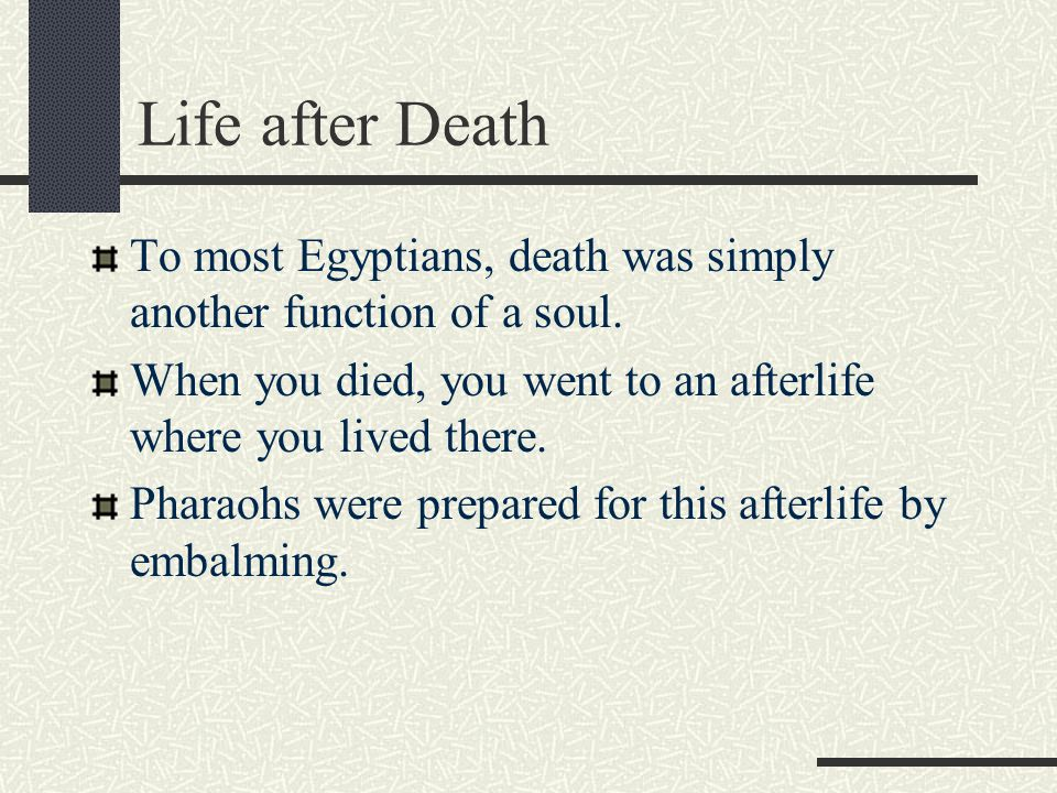 Life after Death To most Egyptians, death was simply another function of a soul. When you died, you went to an afterlife where you lived there. Pharao