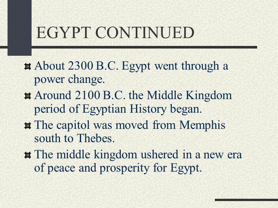 EGYPT CONTINUED About 2300 B.C. Egypt went through a power change. Around 2100 B.C. the Middle Kingdom period of Egyptian History began. The capitol w