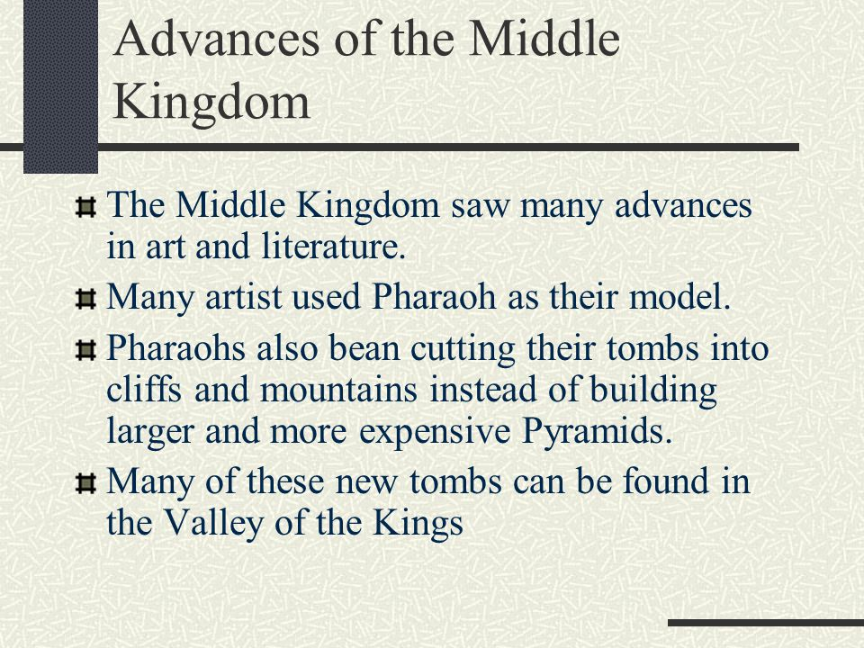 Advances of the Middle Kingdom The Middle Kingdom saw many advances in art and literature. Many artist used Pharaoh as their model. Pharaohs also bean