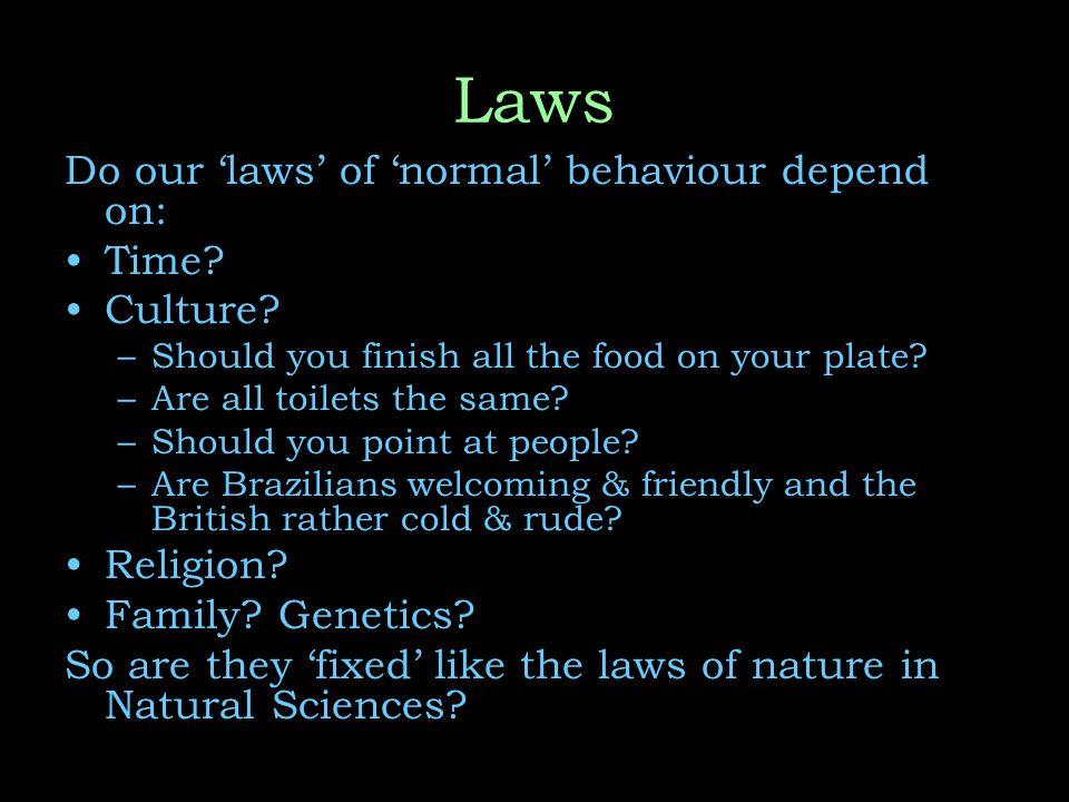 Laws Do our 'laws' of 'normal' behaviour depend on: Time.