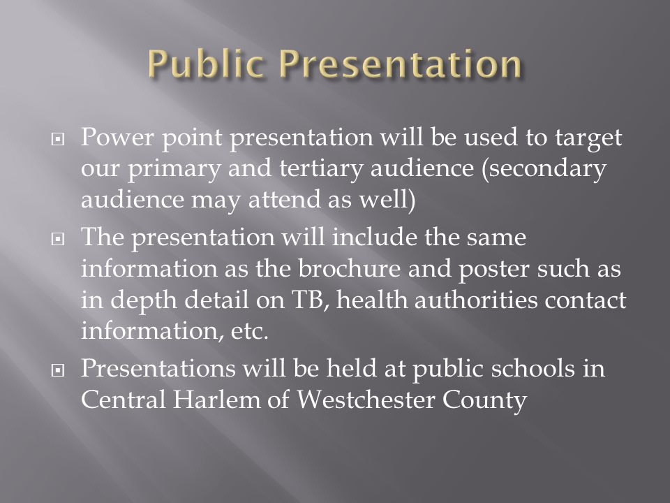  Power point presentation will be used to target our primary and tertiary audience (secondary audience may attend as well)  The presentation will include the same information as the brochure and poster such as in depth detail on TB, health authorities contact information, etc.