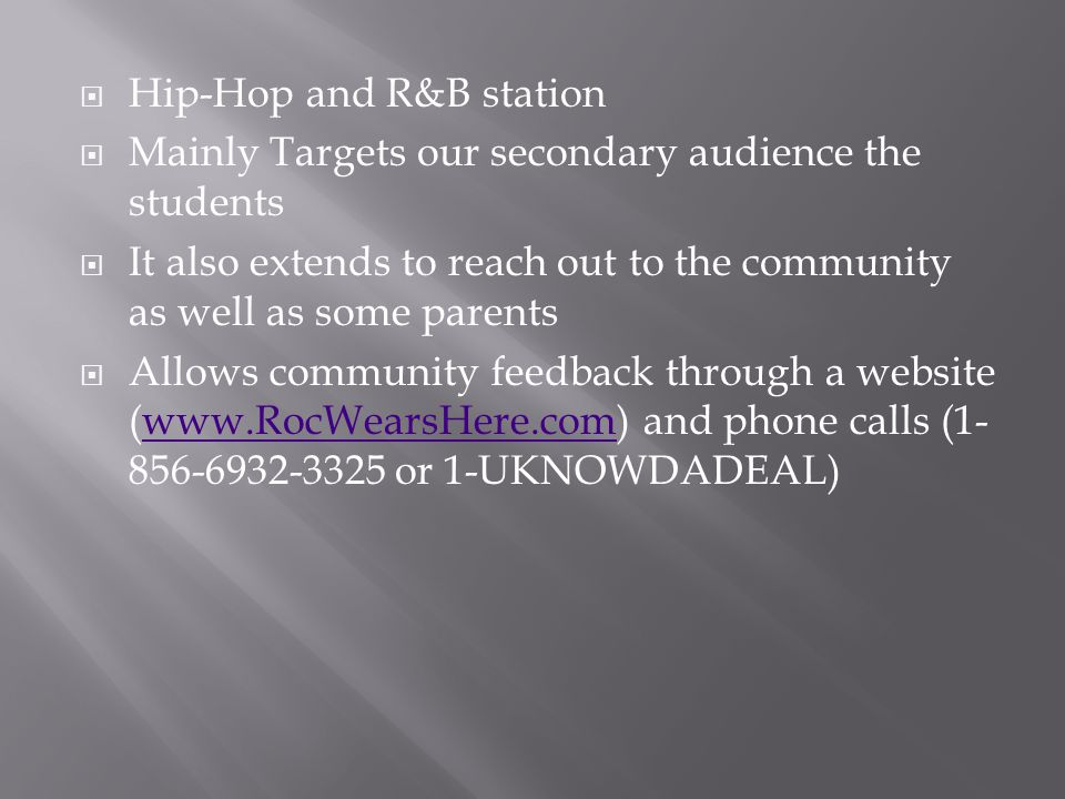  Hip-Hop and R&B station  Mainly Targets our secondary audience the students  It also extends to reach out to the community as well as some parents  Allows community feedback through a website (www.RocWearsHere.com) and phone calls (1- 856-6932-3325 or 1-UKNOWDADEAL)www.RocWearsHere.com