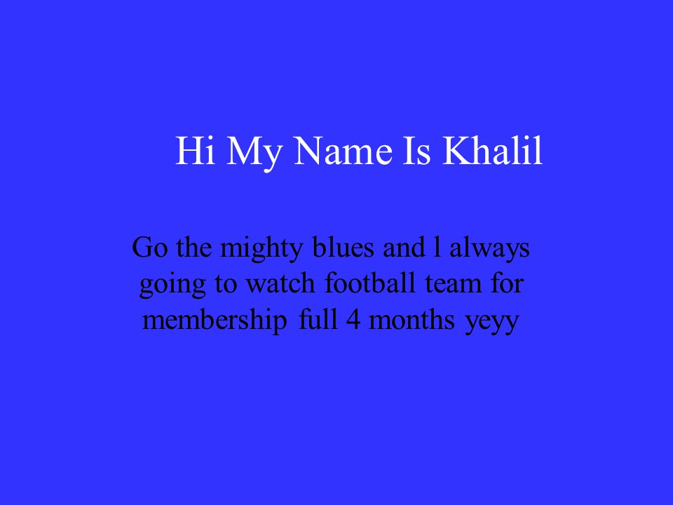 Hi My Name Is Khalil Go the mighty blues and l always going to watch football team for membership full 4 months yeyy