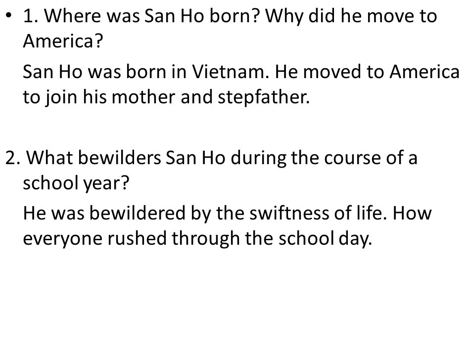 1. Where was San Ho born? Why did he move to America? San Ho was born in Vietnam. He moved to America to join his mother and stepfather. 2. What bewil