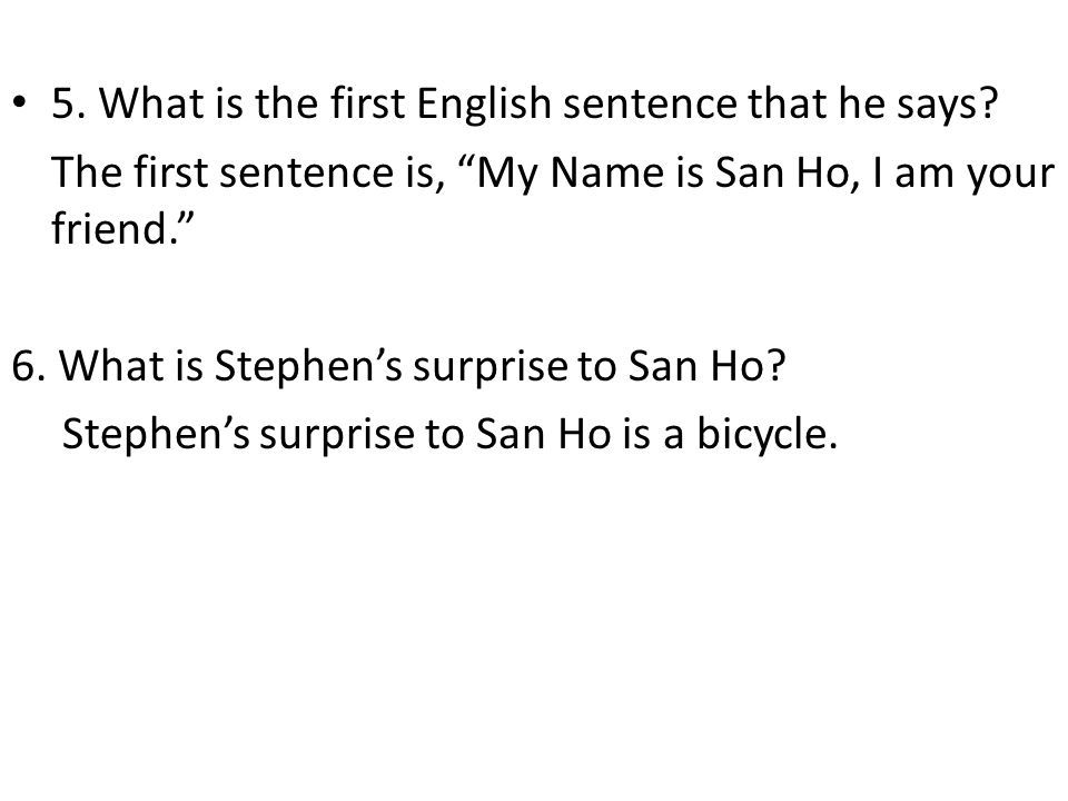 """5. What is the first English sentence that he says? The first sentence is, """"My Name is San Ho, I am your friend."""" 6. What is Stephen's surprise to San"""