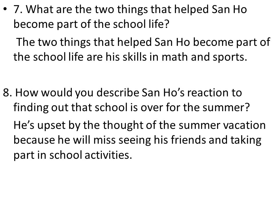 7. What are the two things that helped San Ho become part of the school life? The two things that helped San Ho become part of the school life are his