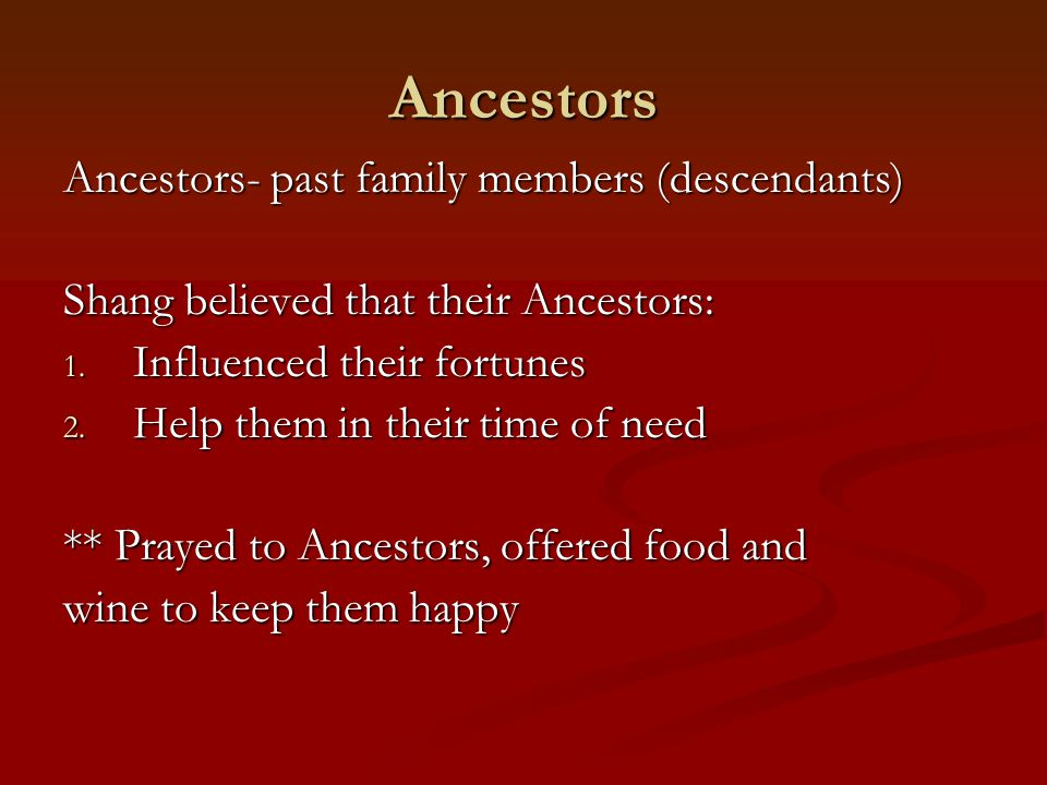 Ancestors Ancestors- past family members (descendants) Shang believed that their Ancestors: 1. Influenced their fortunes 2. Help them in their time of