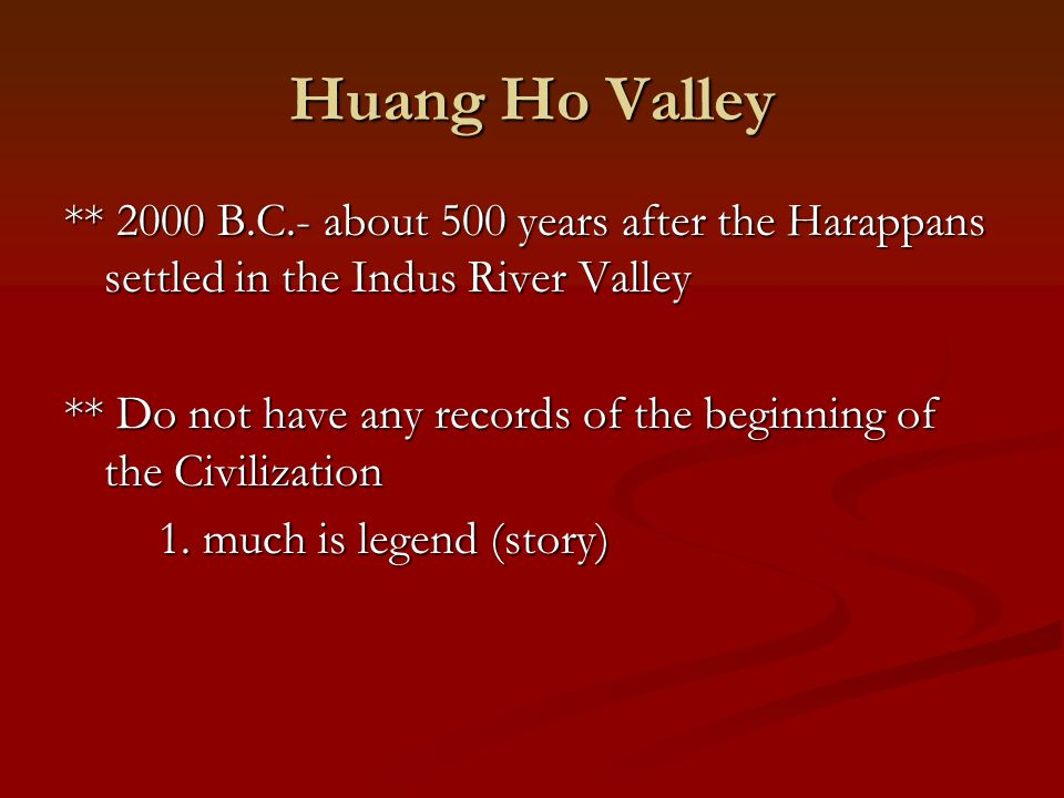 Huang Ho Valley ** 2000 B.C.- about 500 years after the Harappans settled in the Indus River Valley ** Do not have any records of the beginning of the