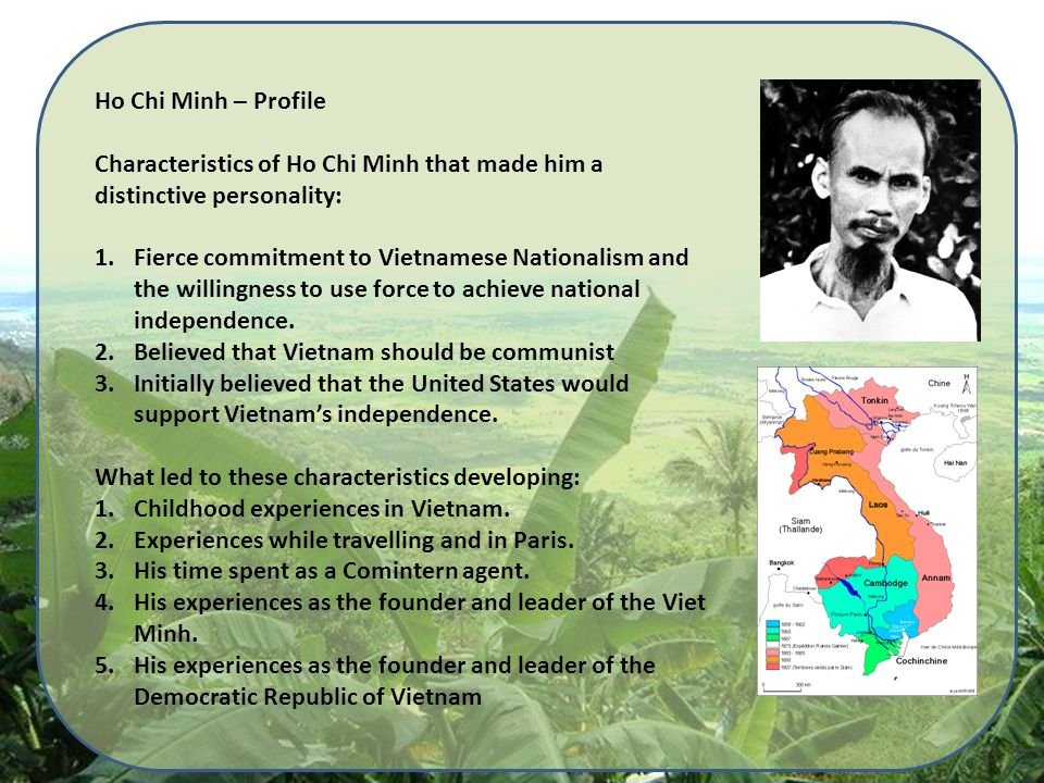 Ho Chi Minh – Profile Characteristics of Ho Chi Minh that made him a distinctive personality: 1.Fierce commitment to Vietnamese Nationalism and the willingness to use force to achieve national independence.