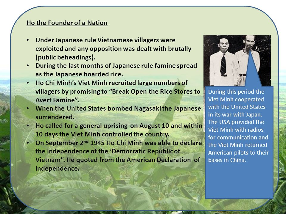 Ho the Founder of a Nation Under Japanese rule Vietnamese villagers were exploited and any opposition was dealt with brutally (public beheadings).