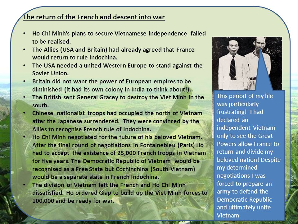 The return of the French and descent into war Ho Chi Minh's plans to secure Vietnamese independence failed to be realised. The Allies (USA and Britain