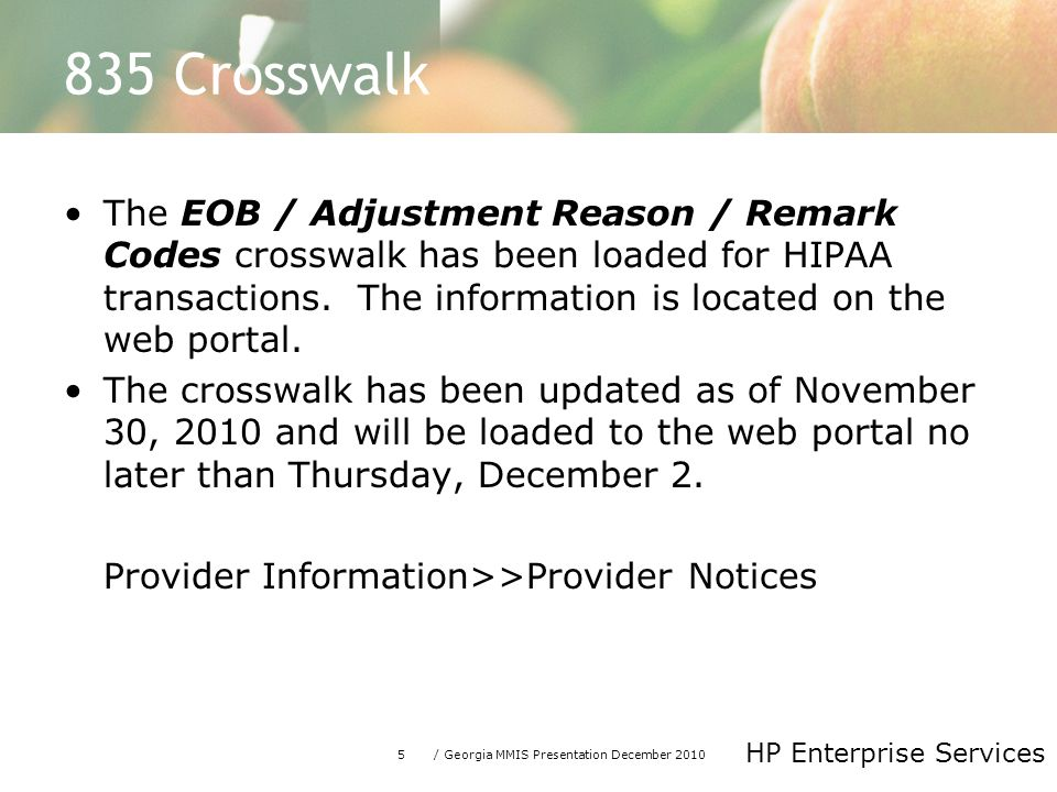 5/ Georgia MMIS Presentation December 2010 HP Enterprise Services 835 Crosswalk The EOB / Adjustment Reason / Remark Codes crosswalk has been loaded for HIPAA transactions.