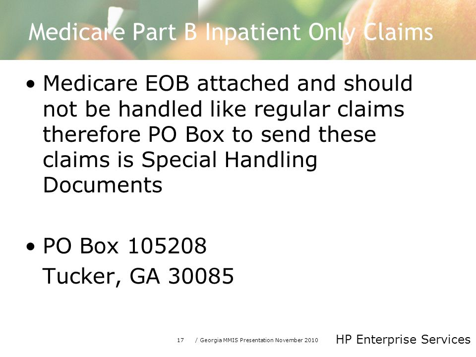 17/ Georgia MMIS Presentation November 2010 HP Enterprise Services Medicare Part B Inpatient Only Claims Medicare EOB attached and should not be handled like regular claims therefore PO Box to send these claims is Special Handling Documents PO Box Tucker, GA 30085