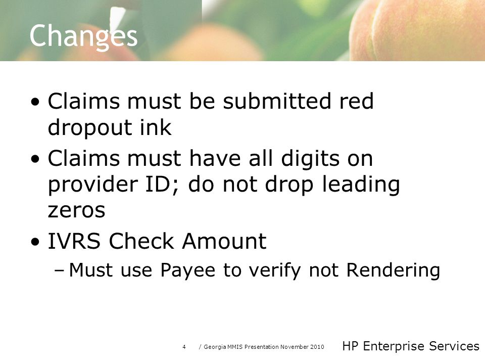 4/ Georgia MMIS Presentation November 2010 HP Enterprise Services Changes Claims must be submitted red dropout ink Claims must have all digits on provider ID; do not drop leading zeros IVRS Check Amount –Must use Payee to verify not Rendering