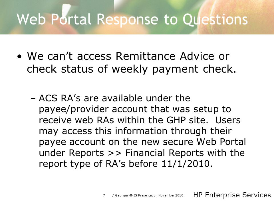 7/ Georgia MMIS Presentation November 2010 HP Enterprise Services Web Portal Response to Questions We can't access Remittance Advice or check status of weekly payment check.