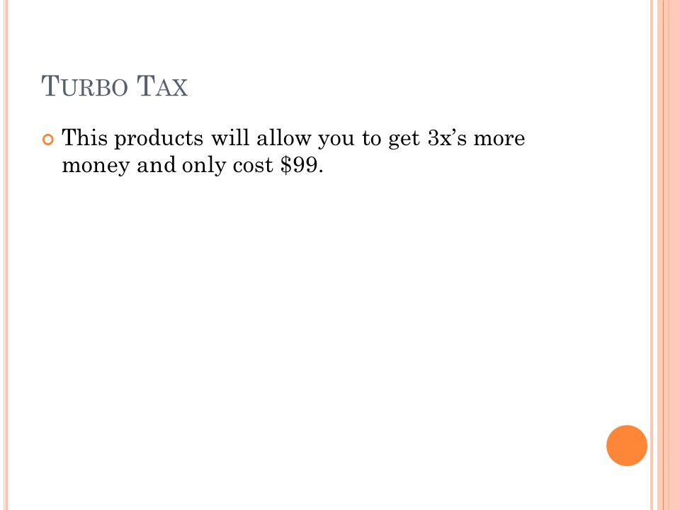T URBO T AX This products will allow you to get 3x's more money and only cost $99.