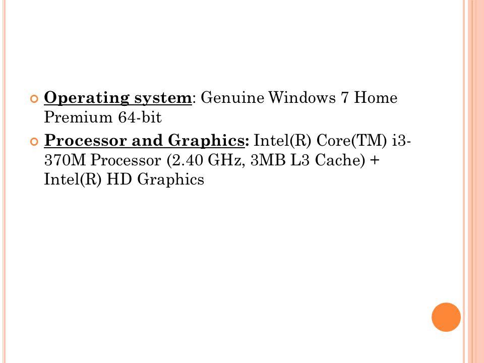 Operating system : Genuine Windows 7 Home Premium 64-bit Processor and Graphics: Intel(R) Core(TM) i3- 370M Processor (2.40 GHz, 3MB L3 Cache) + Intel