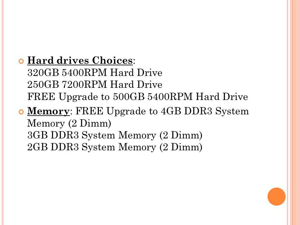 Hard drives Choices : 320GB 5400RPM Hard Drive 250GB 7200RPM Hard Drive FREE Upgrade to 500GB 5400RPM Hard Drive Memory : FREE Upgrade to 4GB DDR3 System Memory (2 Dimm) 3GB DDR3 System Memory (2 Dimm) 2GB DDR3 System Memory (2 Dimm)