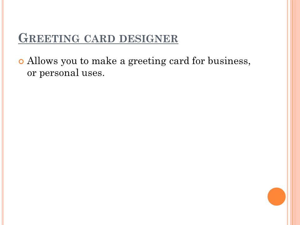G REETING CARD DESIGNER Allows you to make a greeting card for business, or personal uses.