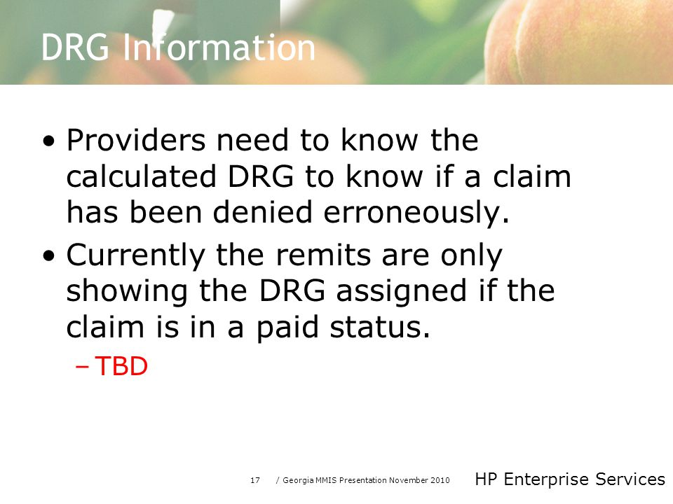 17/ Georgia MMIS Presentation November 2010 HP Enterprise Services DRG Information Providers need to know the calculated DRG to know if a claim has been denied erroneously.