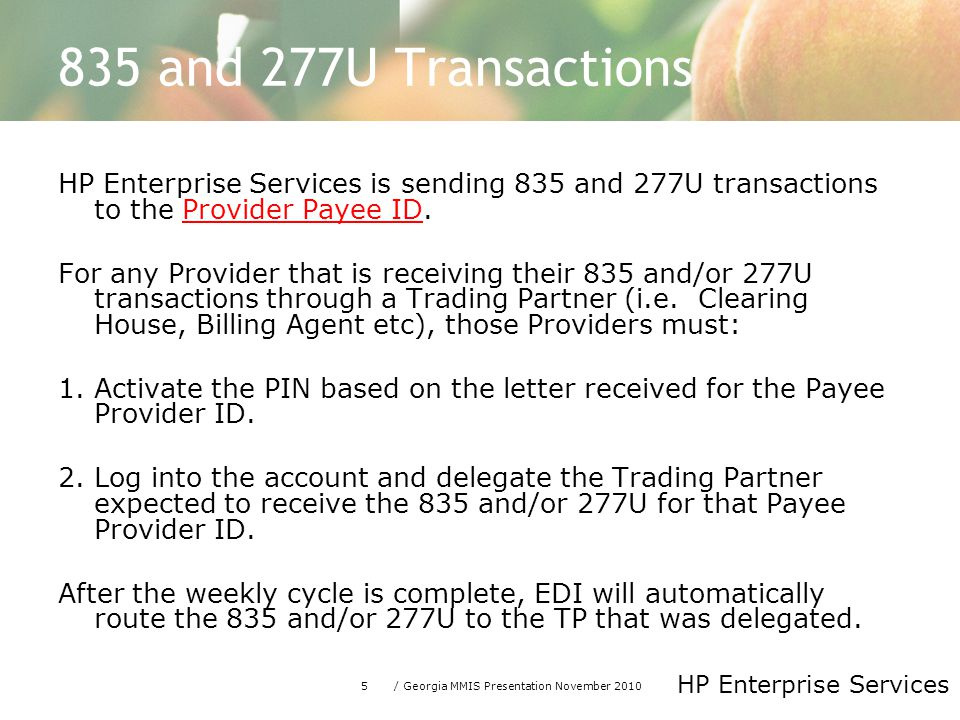 5/ Georgia MMIS Presentation November 2010 HP Enterprise Services 835 and 277U Transactions HP Enterprise Services is sending 835 and 277U transactions to the Provider Payee ID.