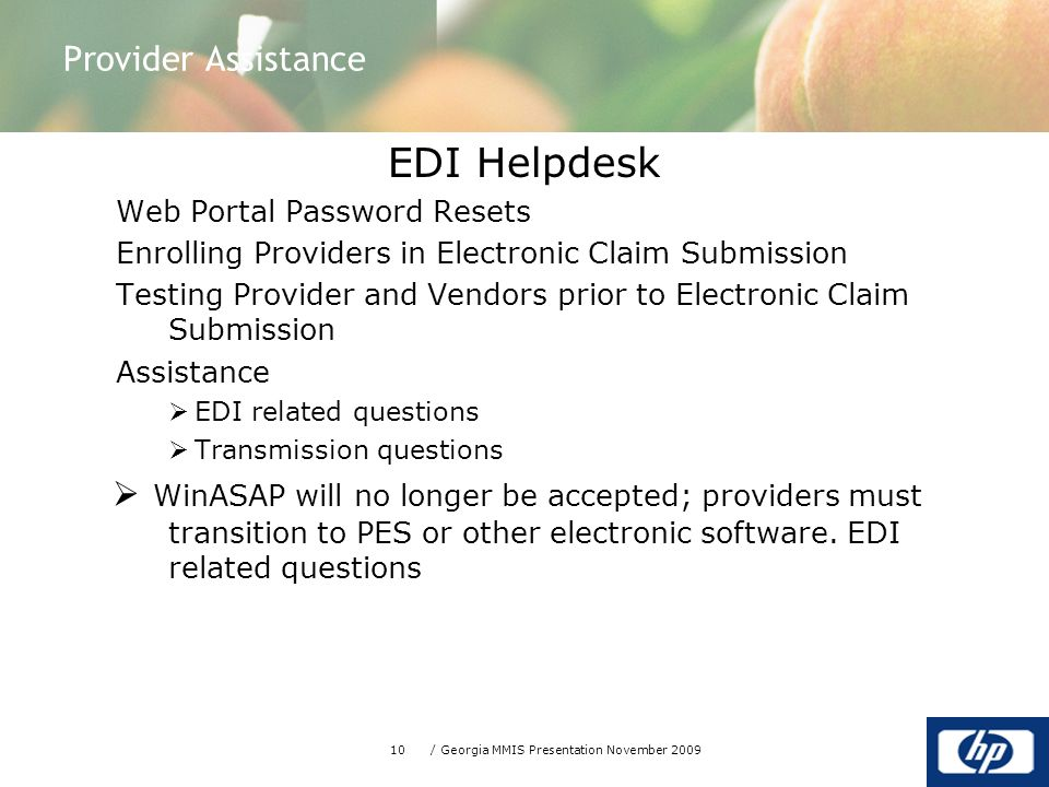 10/ Georgia MMIS Presentation November 2009 EDI Helpdesk Web Portal Password Resets Enrolling Providers in Electronic Claim Submission Testing Provider and Vendors prior to Electronic Claim Submission Assistance  EDI related questions  Transmission questions  WinASAP will no longer be accepted; providers must transition to PES or other electronic software.
