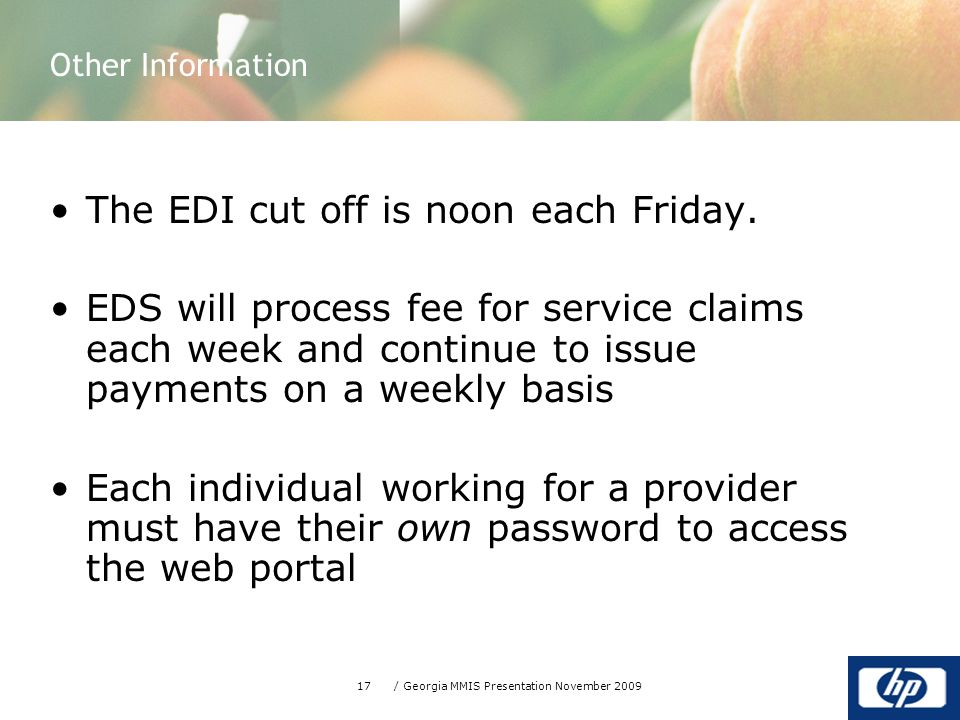 17/ Georgia MMIS Presentation November 2009 The EDI cut off is noon each Friday.