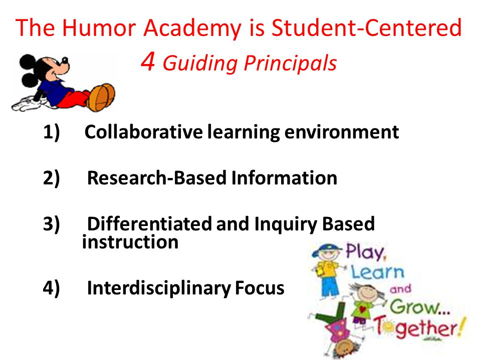 The Humor Academy is Student-Centered 4 Guiding Principals 1) Collaborative learning environment 2) Research-Based Information 3) Differentiated and Inquiry Based instruction 4) Interdisciplinary Focus