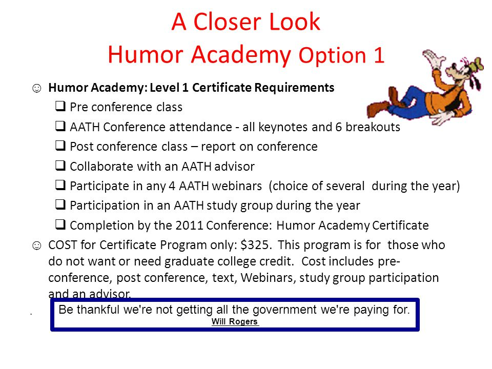 A Closer Look Humor Academy Option 1 ☺ Humor Academy: Level 1 Certificate Requirements  Pre conference class  AATH Conference attendance - all keynotes and 6 breakouts  Post conference class – report on conference  Collaborate with an AATH advisor  Participate in any 4 AATH webinars (choice of several during the year)  Participation in an AATH study group during the year  Completion by the 2011 Conference: Humor Academy Certificate ☺ COST for Certificate Program only: $325.
