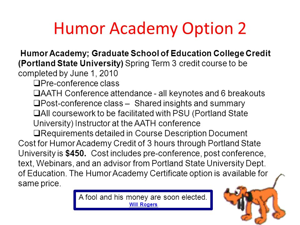Humor Academy Option 2 Humor Academy; Graduate School of Education College Credit (Portland State University) Spring Term 3 credit course to be completed by June 1, 2010  Pre-conference class  AATH Conference attendance - all keynotes and 6 breakouts  Post-conference class – Shared insights and summary  All coursework to be facilitated with PSU (Portland State University) Instructor at the AATH conference  Requirements detailed in Course Description Document Cost for Humor Academy Credit of 3 hours through Portland State University is $450.
