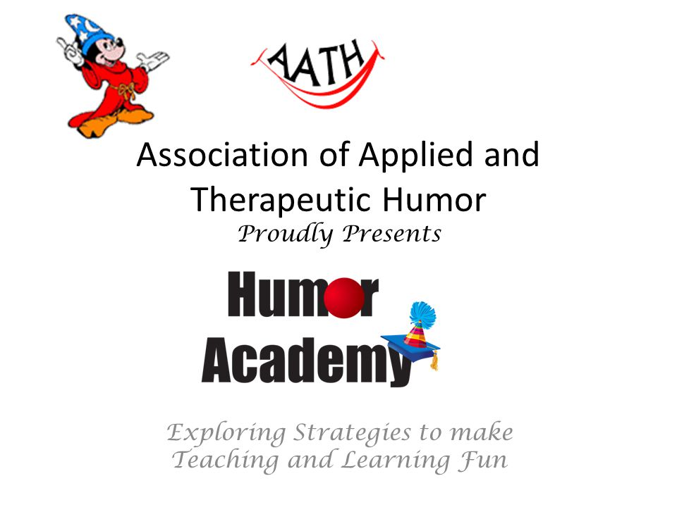 Association of Applied and Therapeutic Humor Proudly Presents Exploring Strategies to make Teaching and Learning Fun