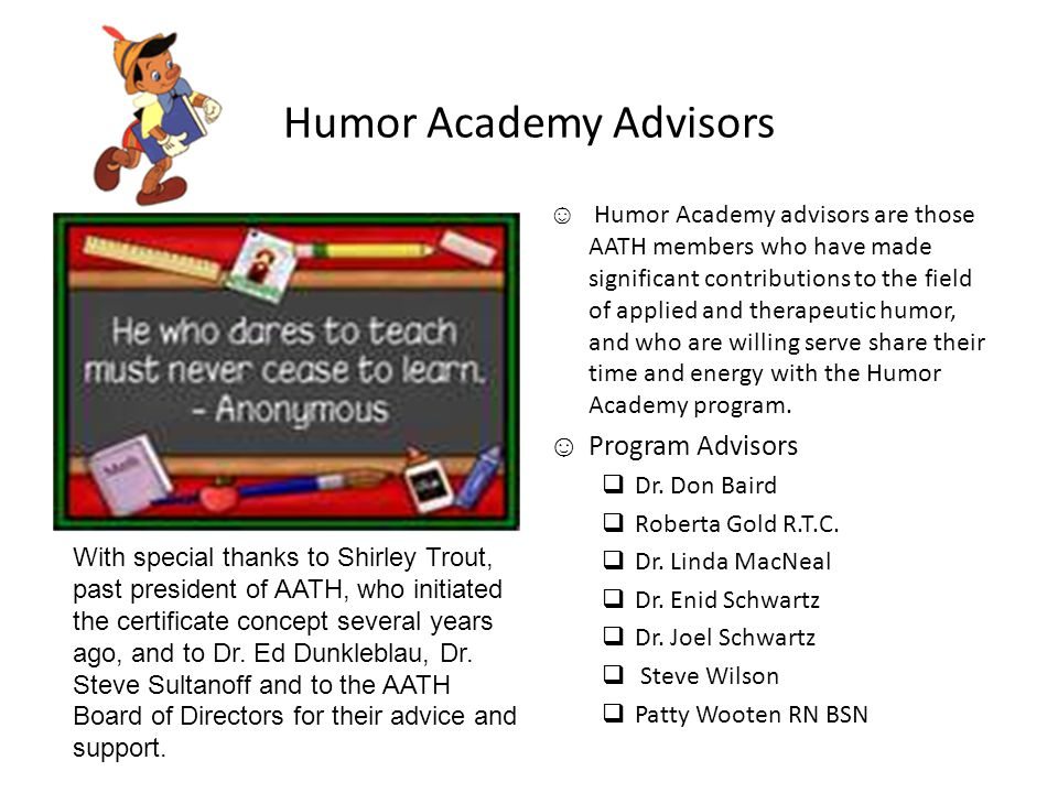 Humor Academy Advisors ☺ Humor Academy advisors are those AATH members who have made significant contributions to the field of applied and therapeutic humor, and who are willing serve share their time and energy with the Humor Academy program.