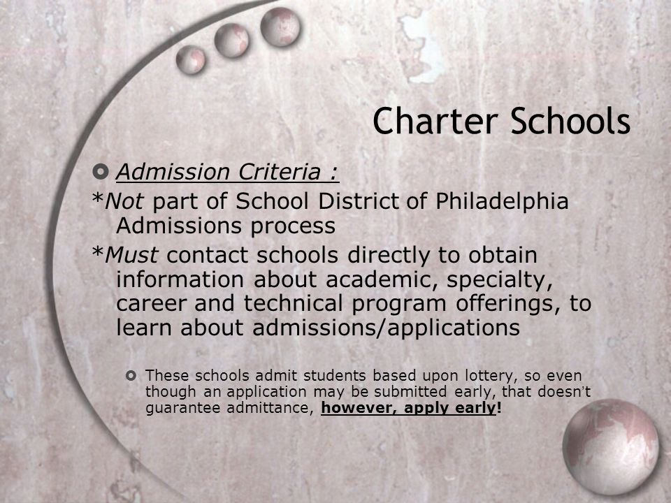 Charter Schools  Admission Criteria : *Not part of School District of Philadelphia Admissions process *Must contact schools directly to obtain information about academic, specialty, career and technical program offerings, to learn about admissions/applications  These schools admit students based upon lottery, so even though an application may be submitted early, that doesn't guarantee admittance, however, apply early!