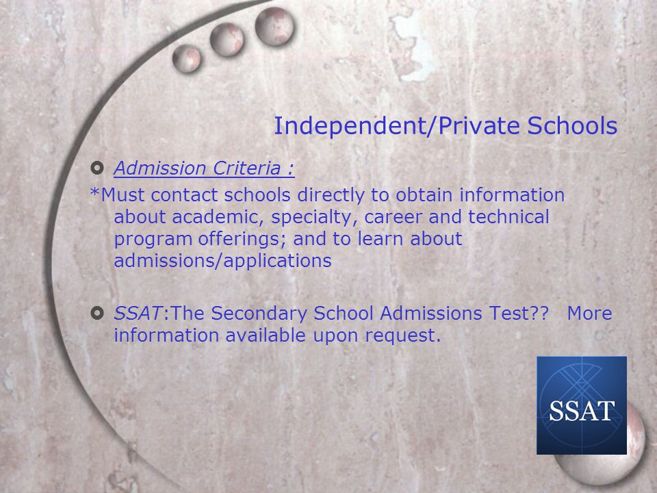 Independent/Private Schools  Admission Criteria : *Must contact schools directly to obtain information about academic, specialty, career and technical program offerings; and to learn about admissions/applications  SSAT:The Secondary School Admissions Test .