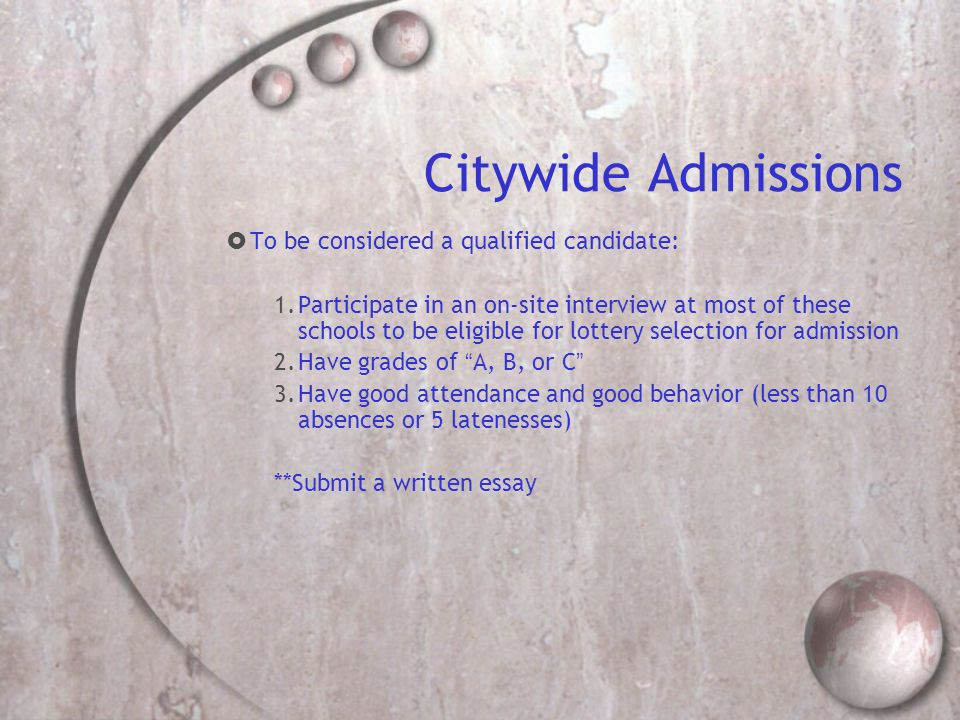 Citywide Admissions  To be considered a qualified candidate: 1.Participate in an on-site interview at most of these schools to be eligible for lottery selection for admission 2.Have grades of A, B, or C 3.Have good attendance and good behavior (less than 10 absences or 5 latenesses) **Submit a written essay
