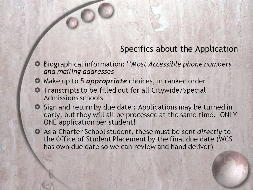 Specifics about the Application  Biographical information: **Most Accessible phone numbers and mailing addresses  Make up to 5 appropriate choices, in ranked order  Transcripts to be filled out for all Citywide/Special Admissions schools  Sign and return by due date : Applications may be turned in early, but they will all be processed at the same time.