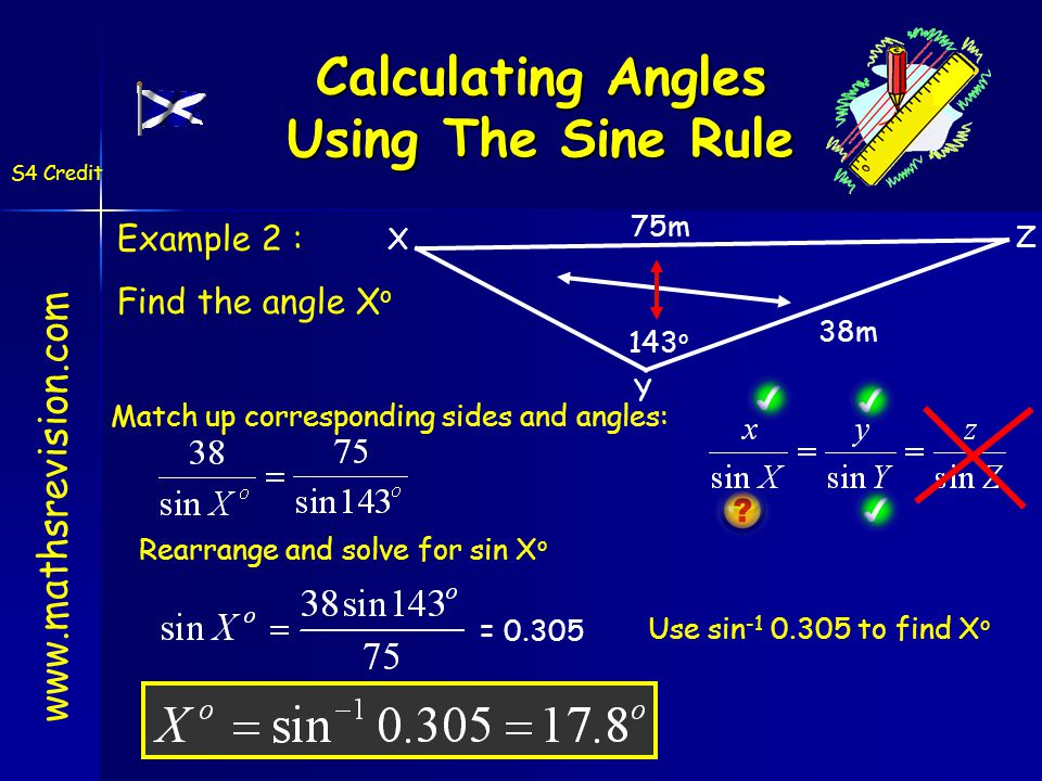 Calculating Angles Using The Sine Rule 143 o 75m 38m X = 0.305 Example 2 : Find the angle X o Match up corresponding sides and angles: Rearrange and solve for sin X o Use sin -1 0.305 to find X o www.mathsrevision.com S4 Credit Y Z