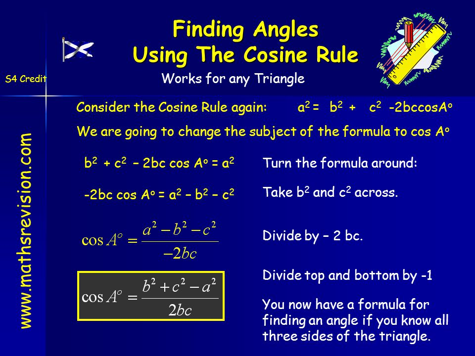 Finding Angles Using The Cosine Rule Consider the Cosine Rule again: a 2 =b2b2 +c2c2 -2bccosA o We are going to change the subject of the formula to cos A o Turn the formula around: b 2 + c 2 – 2bc cos A o = a 2 Take b 2 and c 2 across.