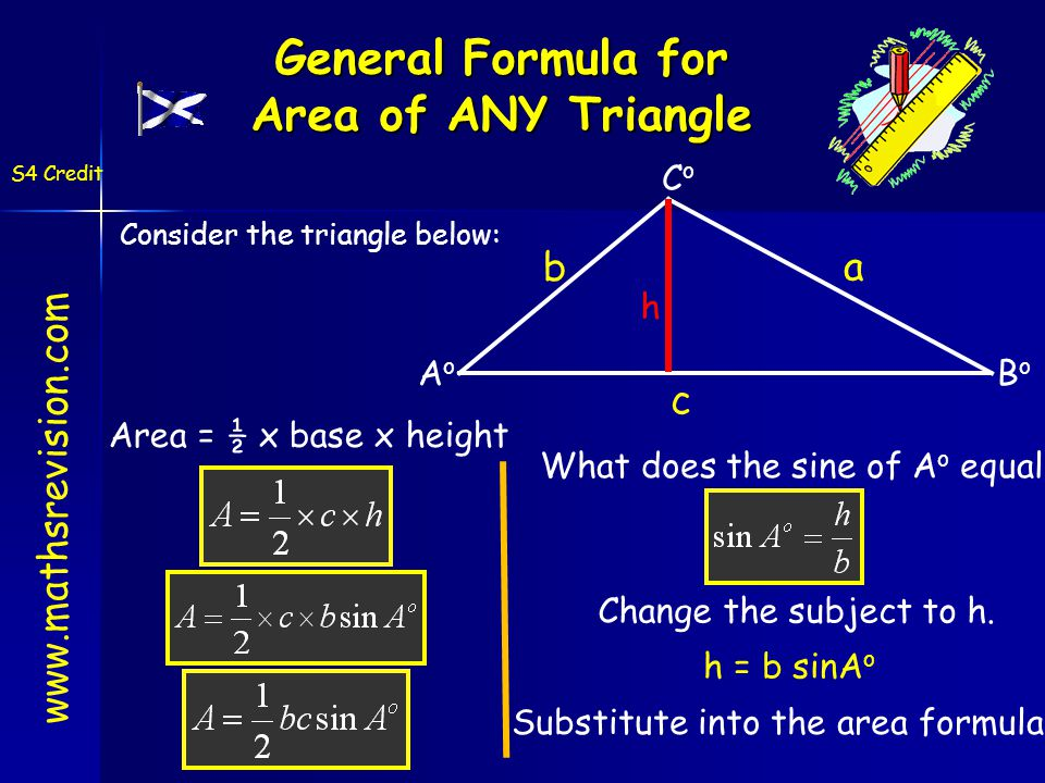 General Formula for Area of ANY Triangle Consider the triangle below: AoAo BoBo CoCo a b c h Area = ½ x base x height What does the sine of A o equal Change the subject to h.