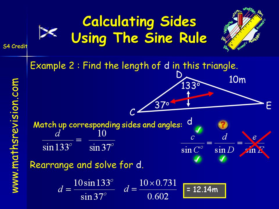 Calculating Sides Using The Sine Rule www.mathsrevision.com S4 Credit 10m 133 o 37 o d = 12.14m Match up corresponding sides and angles: Rearrange and solve for d.