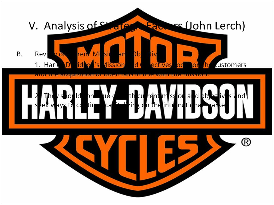 V. Analysis of Strategic Factors (John Lerch) B.Review of Current Mission and Objectives 1. Harley Davidson's Mission and Objectives focus on the cust